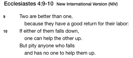 "Picture of Bible Verse: Ecclesiastes 4:9-10 ""Two are better than one, because they have a good return for their labor: If either of them falls down, one can help the other up. But pity anyone who falls and has no one to help them up."""